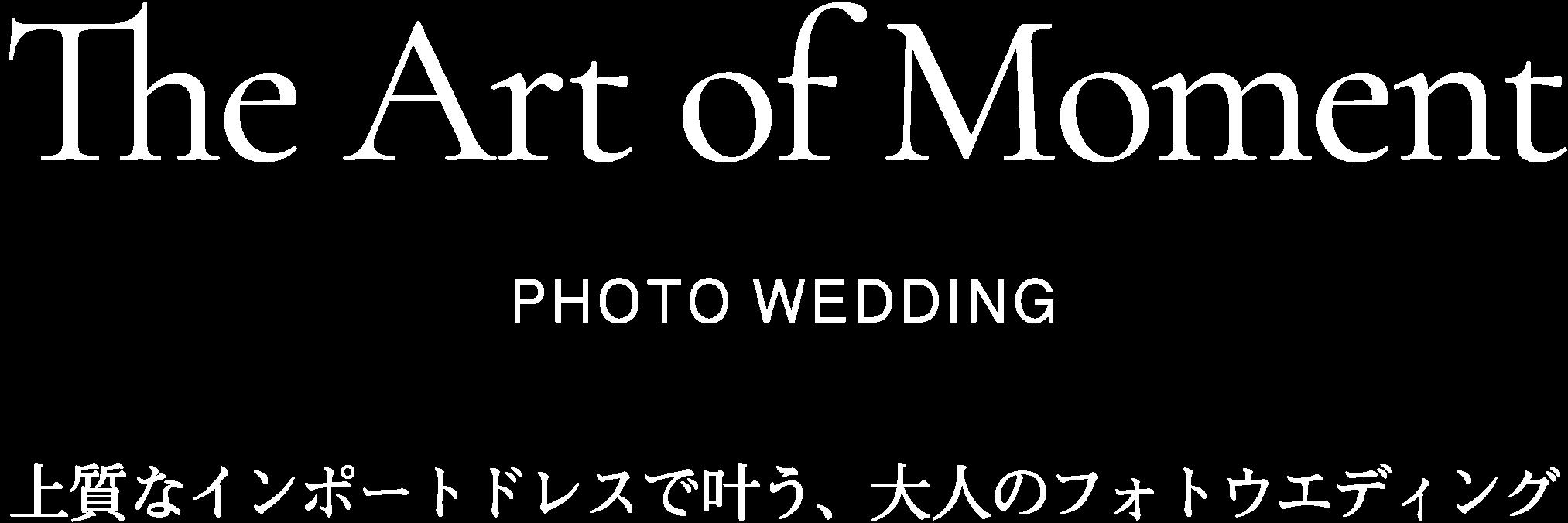 The Art of Moment PHOTO WEDDING 上質なインポートドレスで叶う、大人のフォトウエディング